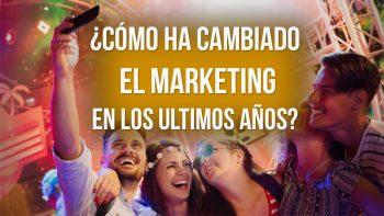 ¿Cómo ha cambiado el Marketing en los últimos años?